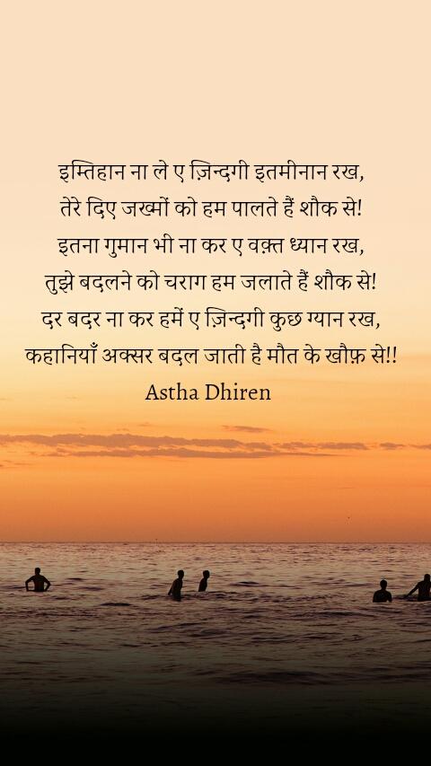 इम्तिहान ना ले ए ज़िन्दगी इतमीनान रख, तेरे दिए जख्मों को हम पालते हैं शौक से! इतना गुमान भी ना कर ए वक़्त ध्यान रख, तुझे बदलने को चराग हम जलाते हैं शौक से! दर बदर ना कर हमें ए ज़िन्दगी कुछ ग्यान रख, कहानियाँ अक्सर बदल जाती है मौत के खौफ़ से!! Astha Dhiren