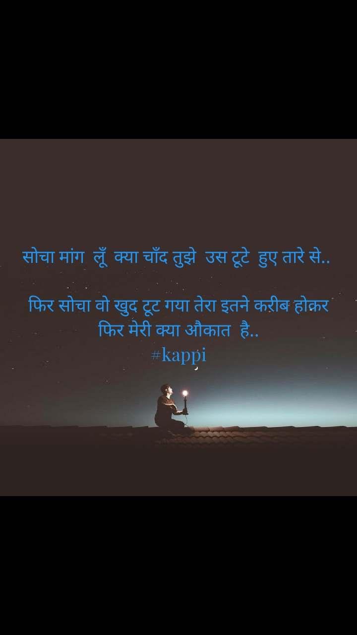 सोचा मांग  लूँ  क्या चाँद तुझे  उस टूटे  हुए तारे से..   फिर सोचा वो खुद टूट गया तेरा इतने करीब होकर   फिर मेरी क्या औकात  है..   #kappi