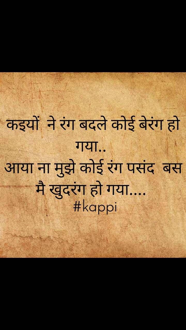 कइयों  ने रंग बदले कोई बेरंग हो गया..  आया ना मुझे कोई रंग पसंद  बस मै खुदरंग हो गया....   #kappi