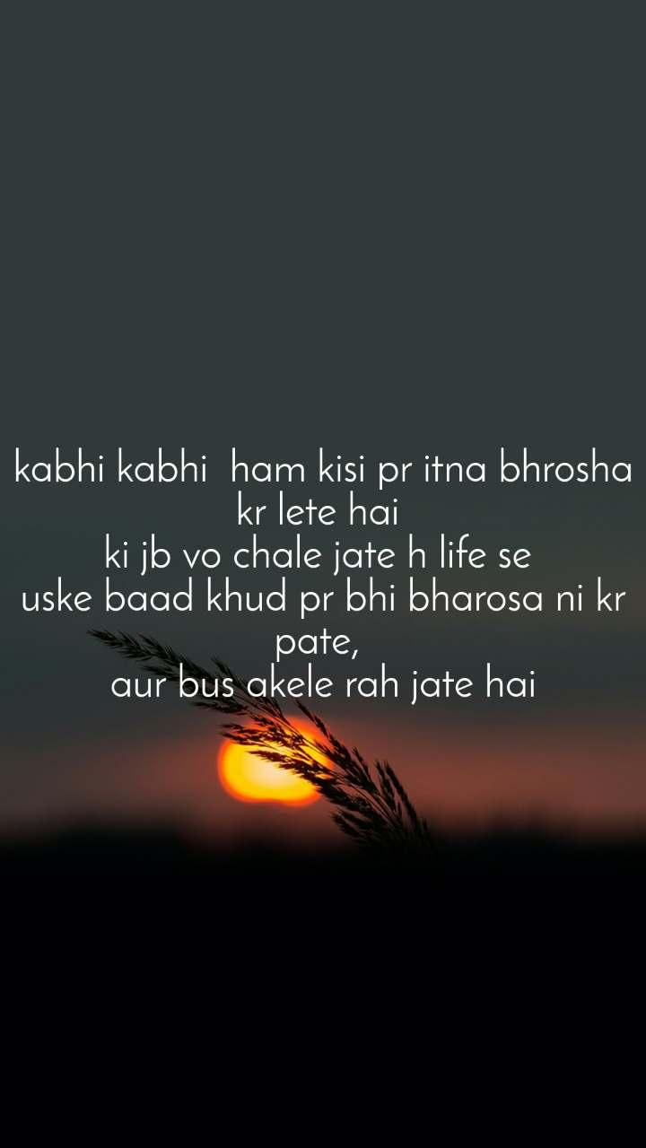 kabhi kabhi  ham kisi pr itna bhrosha kr lete hai  ki jb vo chale jate h life se  uske baad khud pr bhi bharosa ni kr pate,  aur bus akele rah jate hai