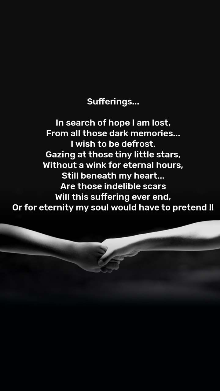 Sufferings...  In search of hope I am lost, From all those dark memories... I wish to be defrost. Gazing at those tiny little stars, Without a wink for eternal hours, Still beneath my heart... Are those indelible scars Will this suffering ever end, Or for eternity my soul would have to pretend !!
