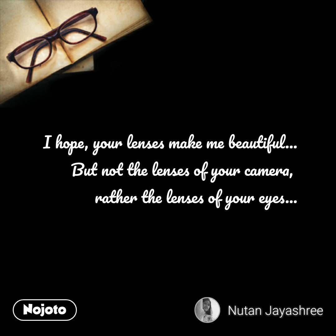 I hope, your lenses make me beautiful... But not the lenses of your camera,  rather the lenses of your eyes... #NojotoQuote