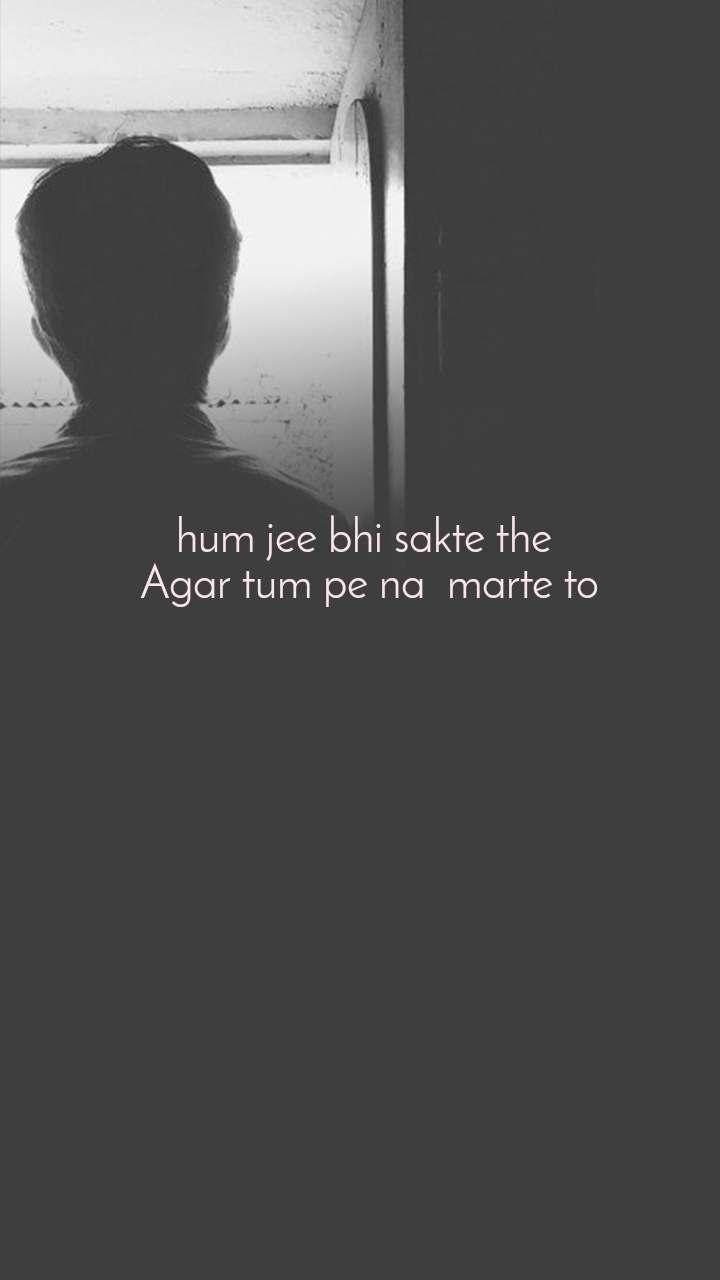 hum jee bhi sakte the  Agar tum pe na  marte to