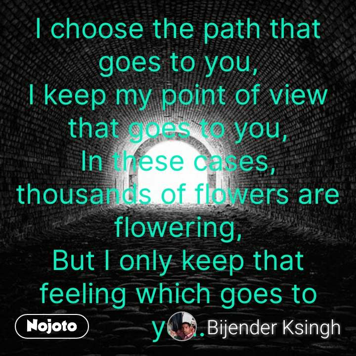 I choose the path that goes to you, I keep my point of view that goes to you, In these cases, thousands of flowers are flowering, But I only keep that feeling which goes to you. #NojotoQuote