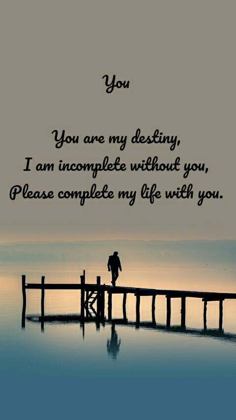 You  You are my destiny, I am incomplete without you, Please complete my life with you.