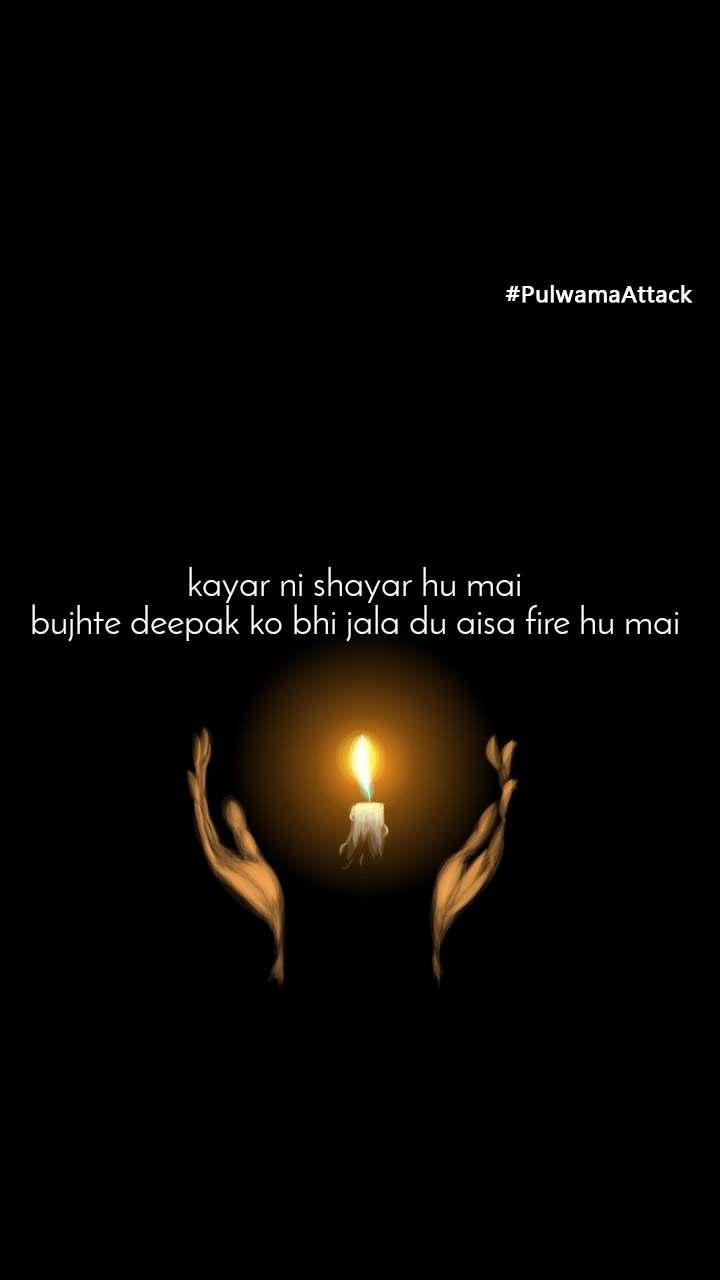 #PulwamaAttack kayar ni shayar hu mai  bujhte deepak ko bhi jala du aisa fire hu mai