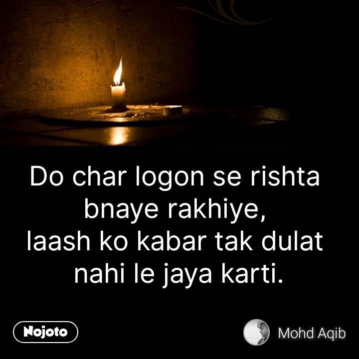 Do char logon se rishta  bnaye rakhiye,  laash ko kabar tak dulat  nahi le jaya karti. #NojotoQuote