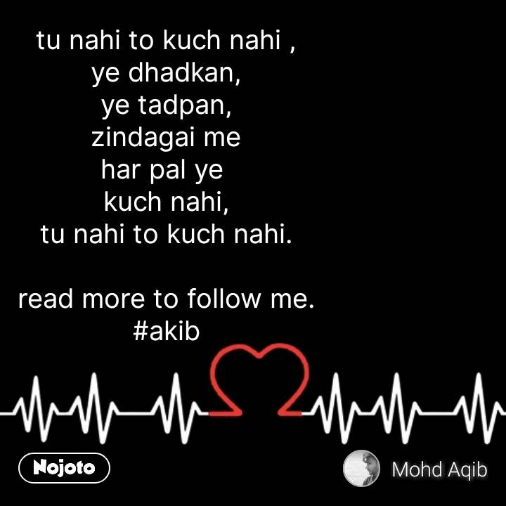 tu nahi to kuch nahi , ye dhadkan, ye tadpan, zindagai me har pal ye  kuch nahi, tu nahi to kuch nahi.            read more to follow me. #akib #NojotoQuote