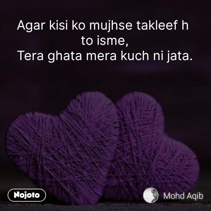 Agar kisi ko mujhse takleef h  to isme, Tera ghata mera kuch ni jata. #NojotoQuote