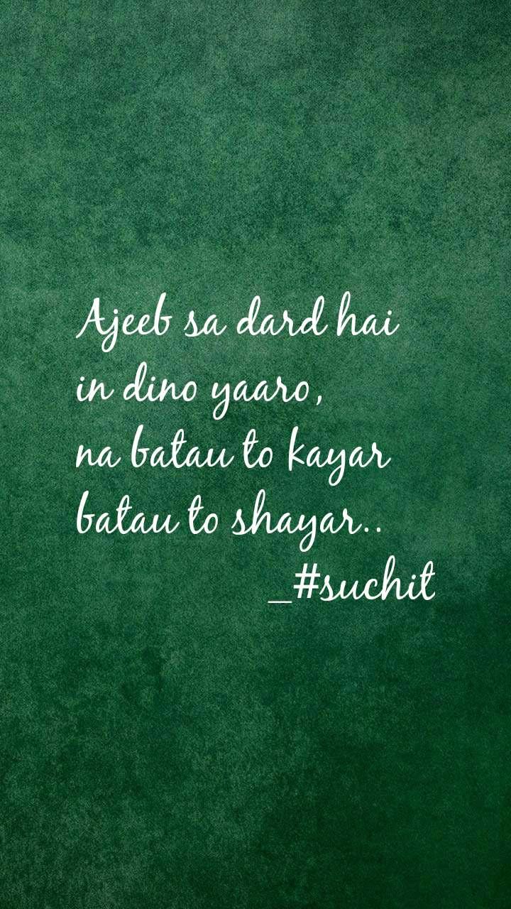 Ajeeb sa dard hai  in dino yaaro, na batau to kayar  batau to shayar..                 _#suchit