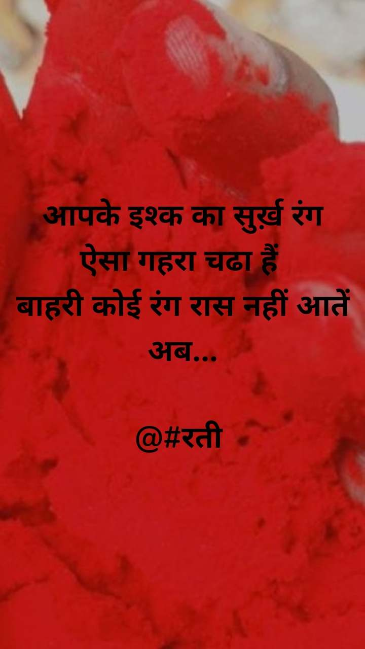 आपके इश्क का सुर्ख़ रंग ऐसा गहरा चढा हैं  बाहरी कोई रंग रास नहीं आतें अब...  @#रती