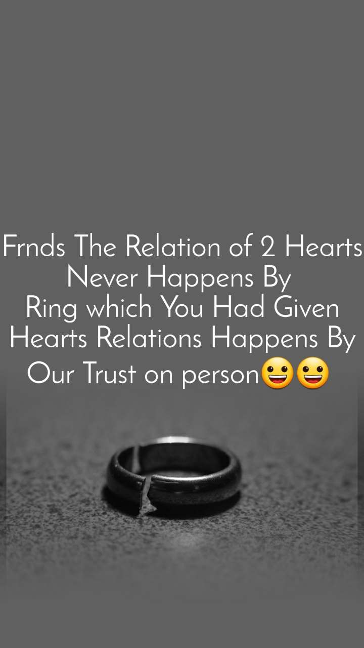 Frnds The Relation of 2 Hearts Never Happens By  Ring which You Had Given Hearts Relations Happens By Our Trust on person😀😀