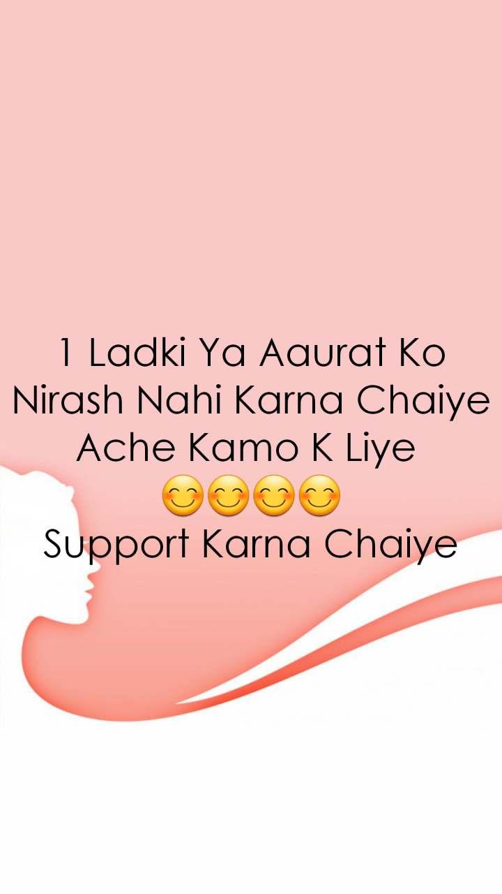 1 Ladki Ya Aaurat Ko Nirash Nahi Karna Chaiye Ache Kamo K Liye  😊😊😊😊 Support Karna Chaiye