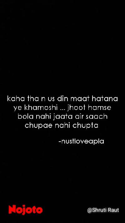 kaha tha n us din maat hatana ye khamoshi ... jhoot hamse bola nahi jaata air saach chupae nahi chupta  -nustloveapla