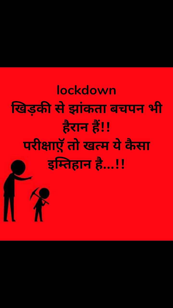 lockdown खिड़की से झांकता बचपन भी हैरान हैं!! परीक्षाए़ॅ तो खत्म ये कैसा इम्तिहान है...!!