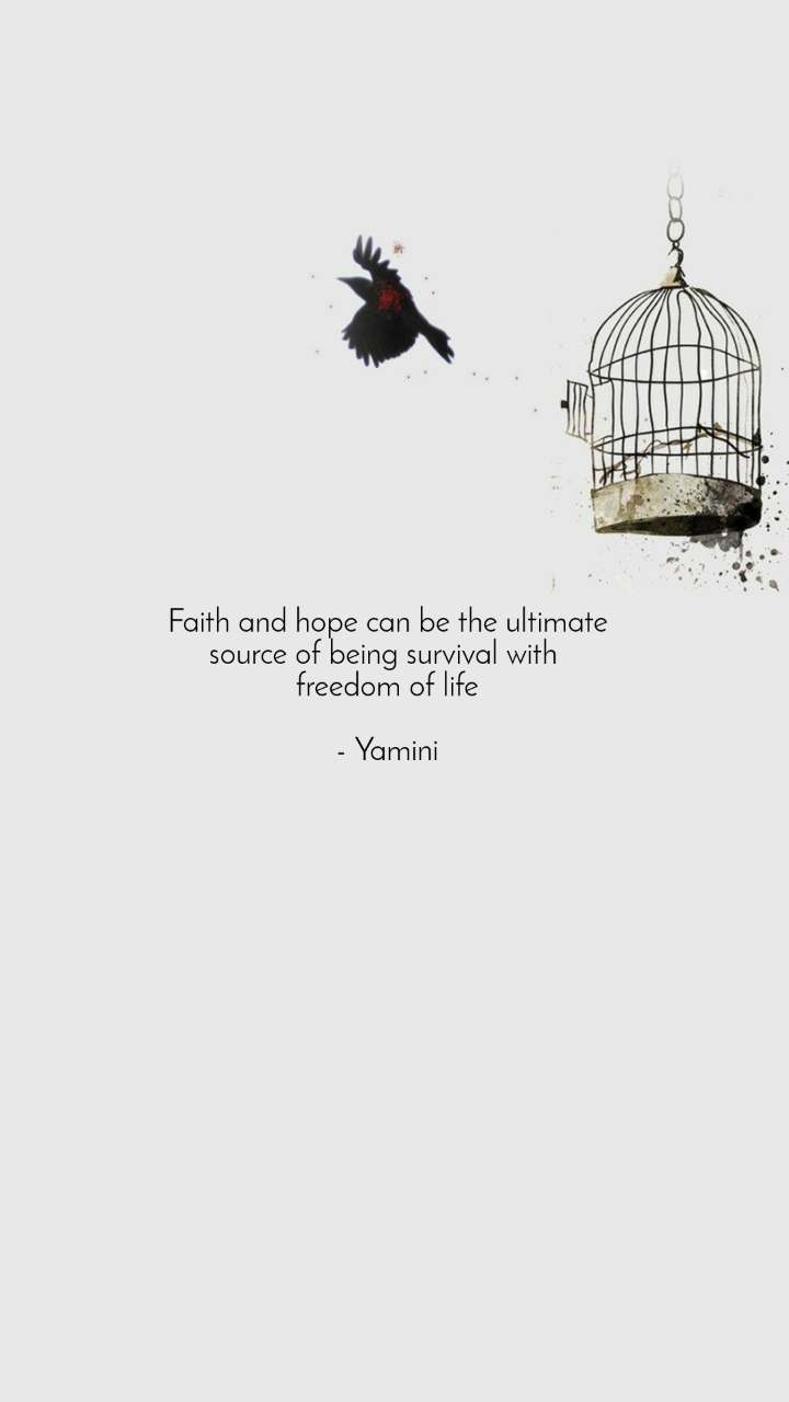 Faith and hope can be the ultimate source of being survival with  freedom of life  - Yamini