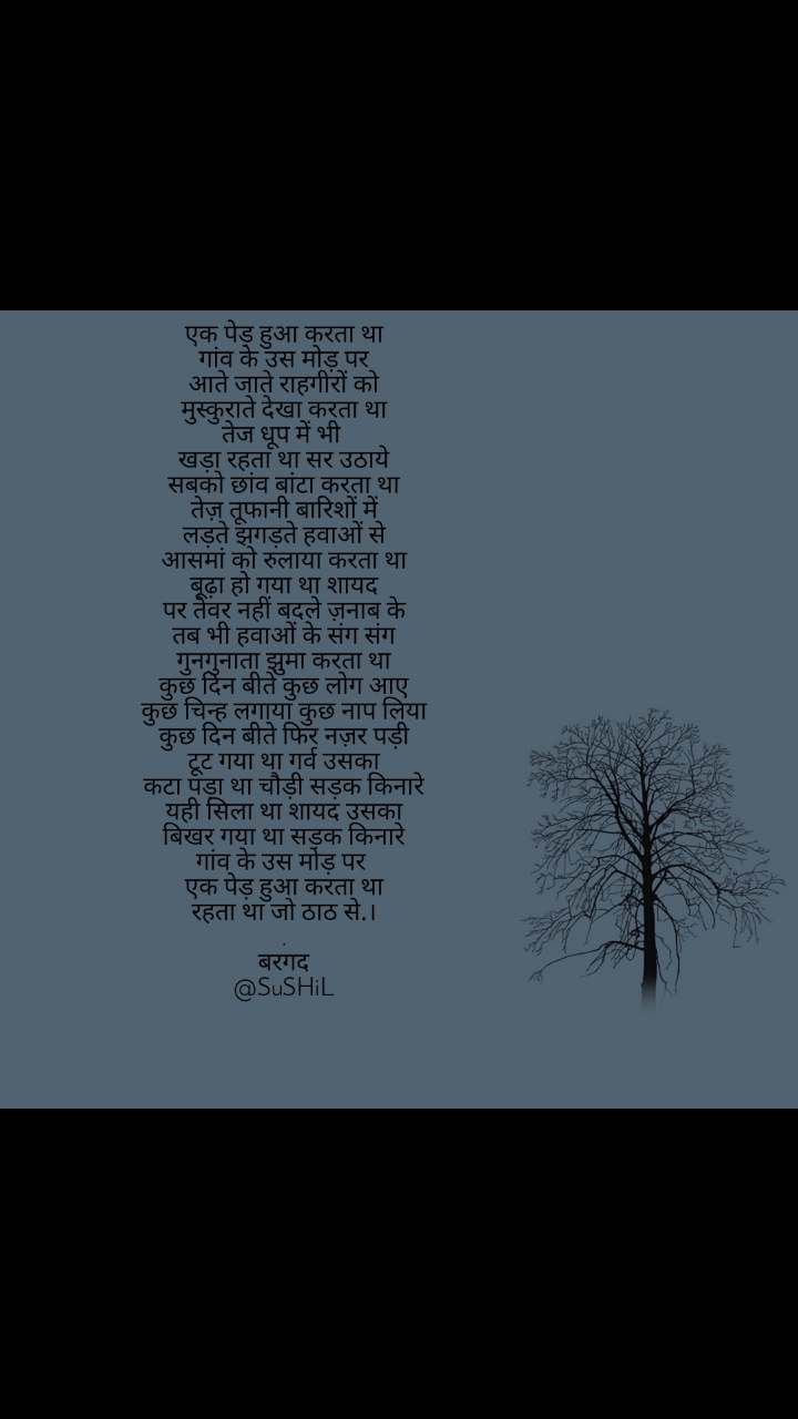 एक पेड़ हुआ करता था गांव के उस मोड़ पर आते जाते राहगीरों को मुस्कुराते देखा करता था तेज धूप में भी  खड़ा रहता था सर उठाये सबको छांव बांटा करता था तेज़ तूफानी बारिशों में लड़ते झगड़ते हवाओं से आसमां को रुलाया करता था बूढ़ा हो गया था शायद पर तेवर नहीं बदले ज़नाब के तब भी हवाओं के संग संग गुनगुनाता झुमा करता था कुछ दिन बीते कुछ लोग आए कुछ चिन्ह लगाया कुछ नाप लिया कुछ दिन बीते फिर नज़र पड़ी टूट गया था गर्व उसका कटा पड़ा था चौड़ी सड़क किनारे यही सिला था शायद उसका बिखर गया था सड़क किनारे गांव के उस मोड़ पर  एक पेड़ हुआ करता था रहता था जो ठाठ से.। . बरगद @SuSHiL