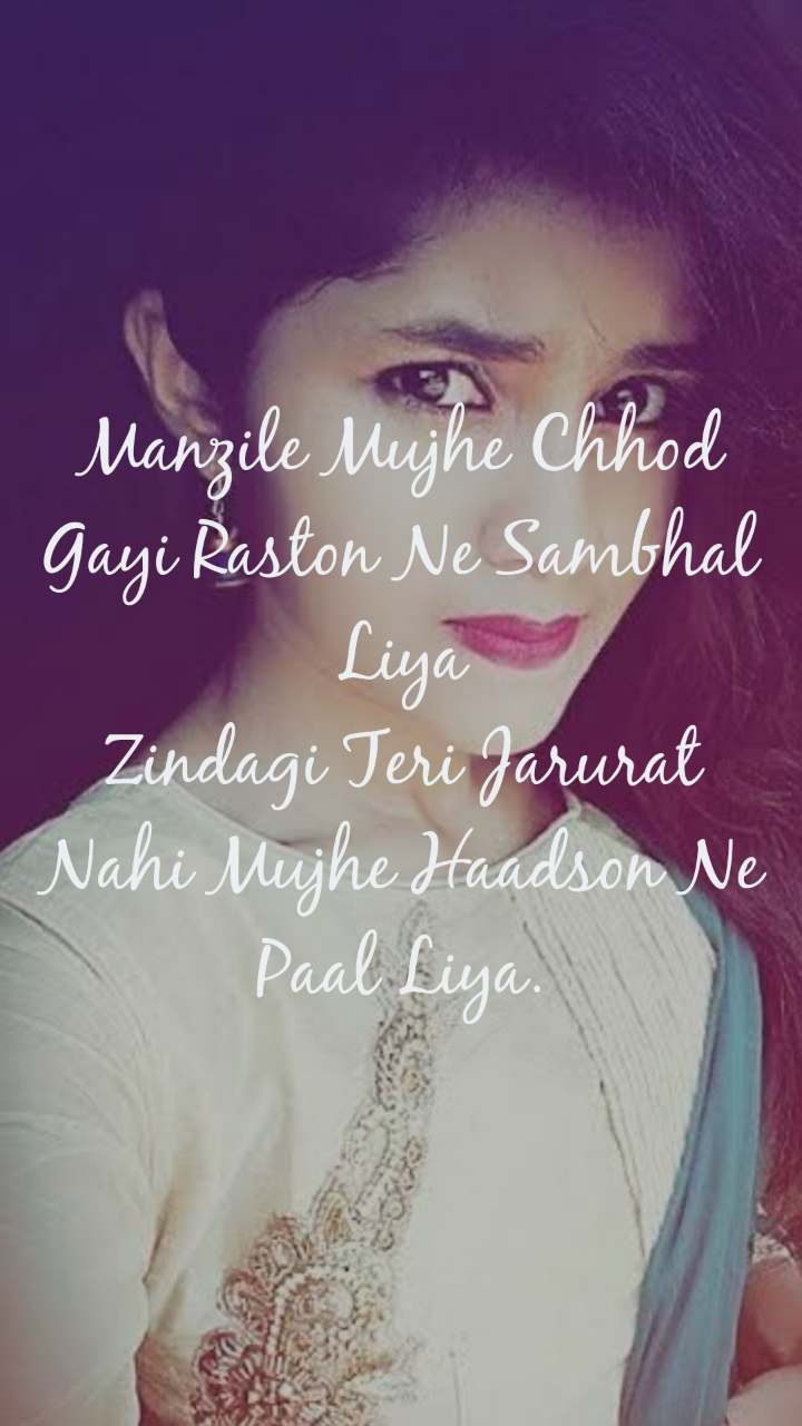 Manzile Mujhe Chhod Gayi Raston Ne Sambhal Liya Zindagi Teri Jarurat Nahi Mujhe Haadson Ne Paal Liya.