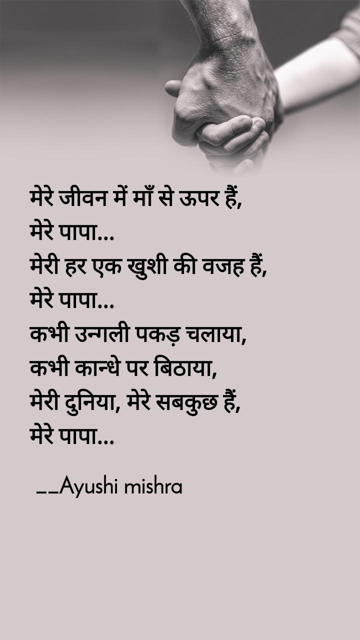 मेरे जीवन में माँ से ऊपर हैं,  मेरे पापा... मेरी हर एक खुशी की वजह हैं,  मेरे पापा... कभी उन्गली पकड़ चलाया,  कभी कान्धे पर बिठाया,  मेरी दुनिया, मेरे सबकुछ हैं,  मेरे पापा...                                __Ayushi mishra