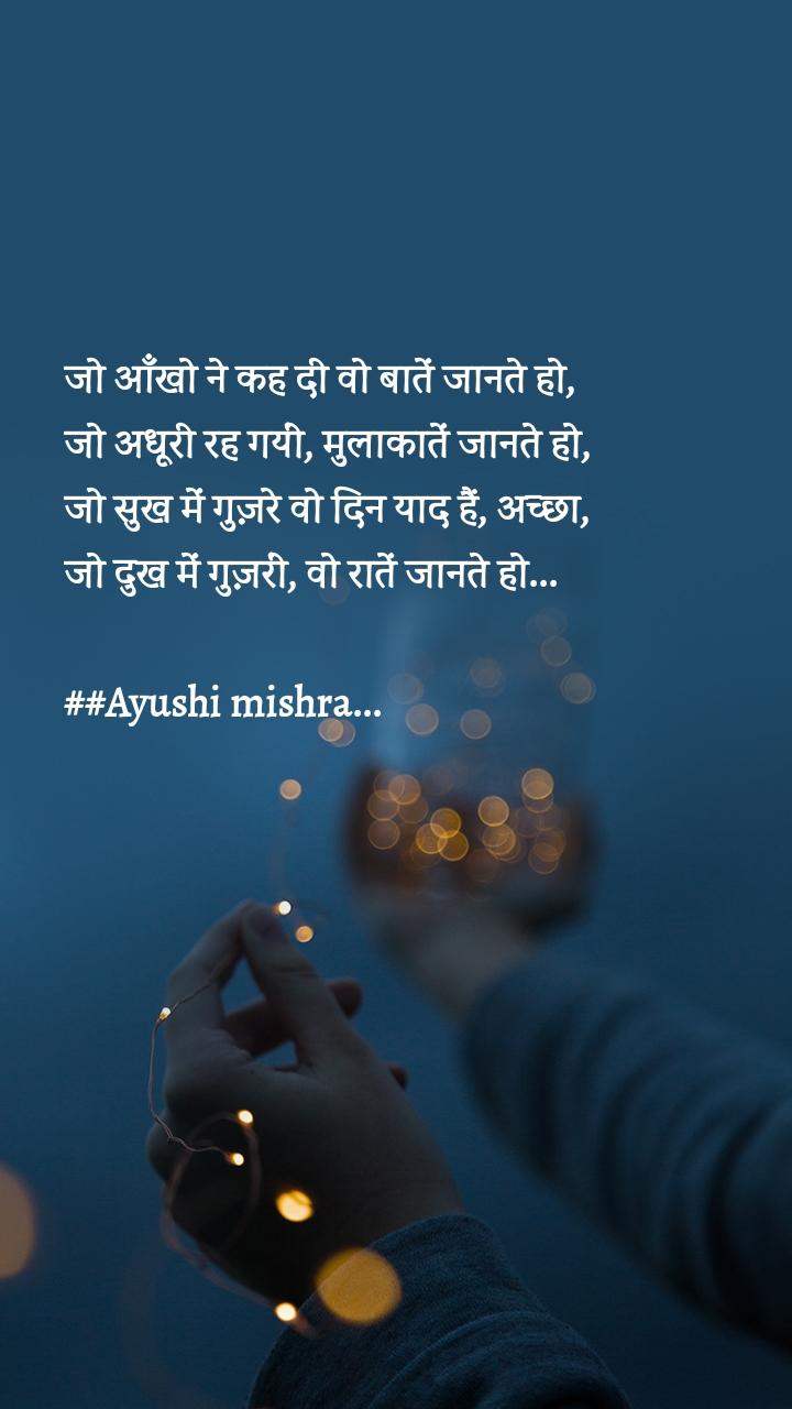 जो आँखो ने कह दी वो बातें जानते हो,  जो अधूरी रह गयीं, मुलाकातें जानते हो,  जो सुख में गुज़रे वो दिन याद हैं, अच्छा,  जो दुख में गुज़रीं, वो रातें जानते हो...  ##Ayushi mishra...