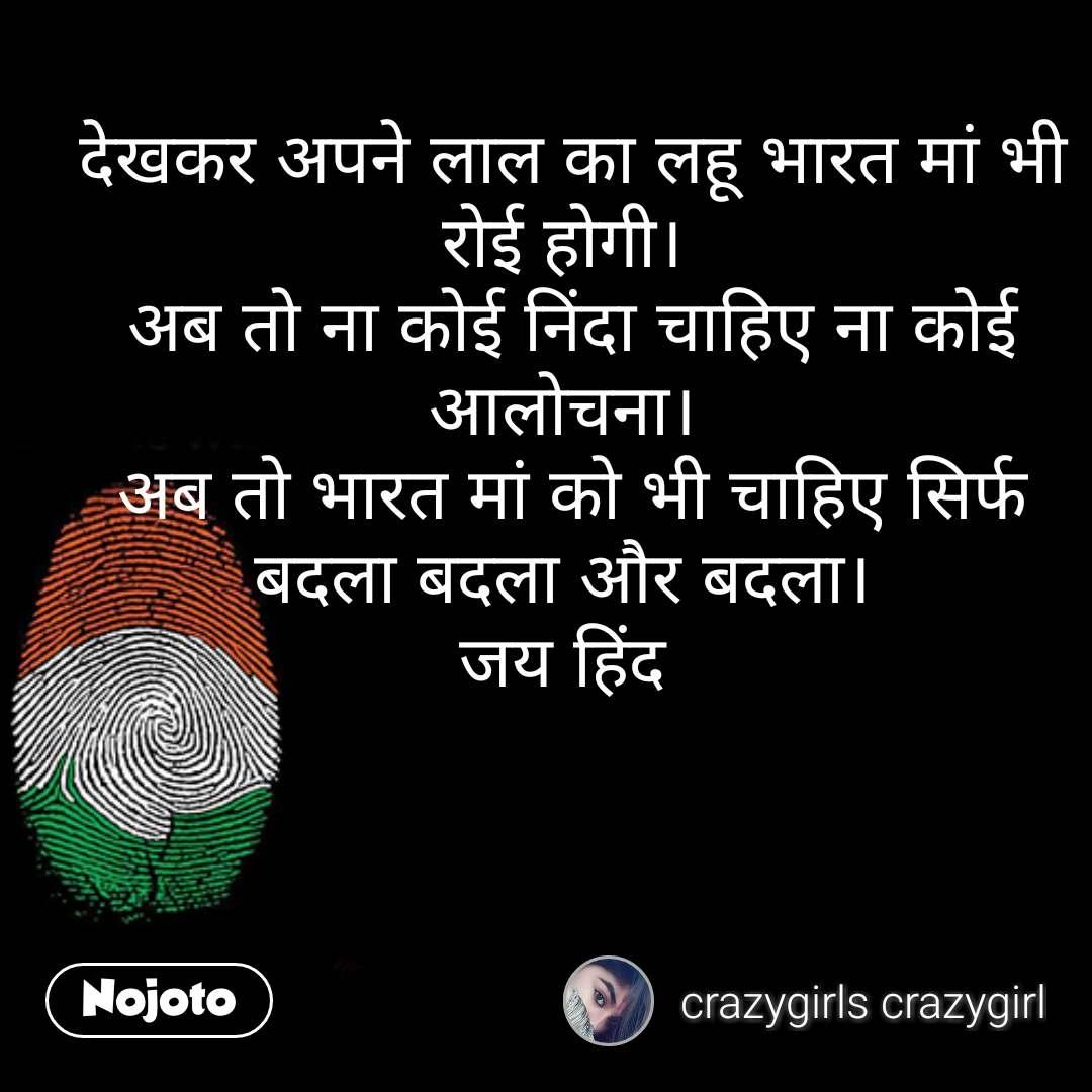 Republic day quotes in hindi देखकर अपने लाल का लहू भारत मां भी  रोई होगी।  अब तो ना कोई निंदा चाहिए ना कोई आलोचना।  अब तो भारत मां को भी चाहिए सिर्फ बदला बदला और बदला।  जय हिंद  #NojotoQuote