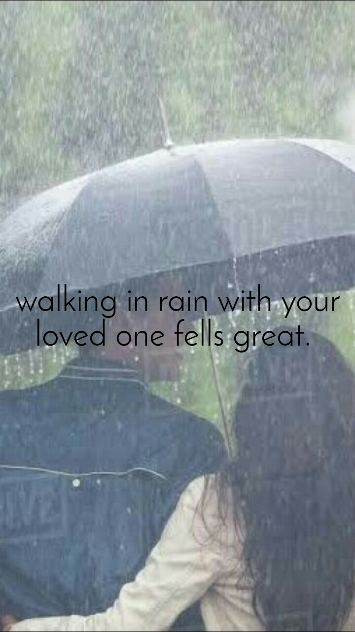 walking in rain with your loved one fells great.