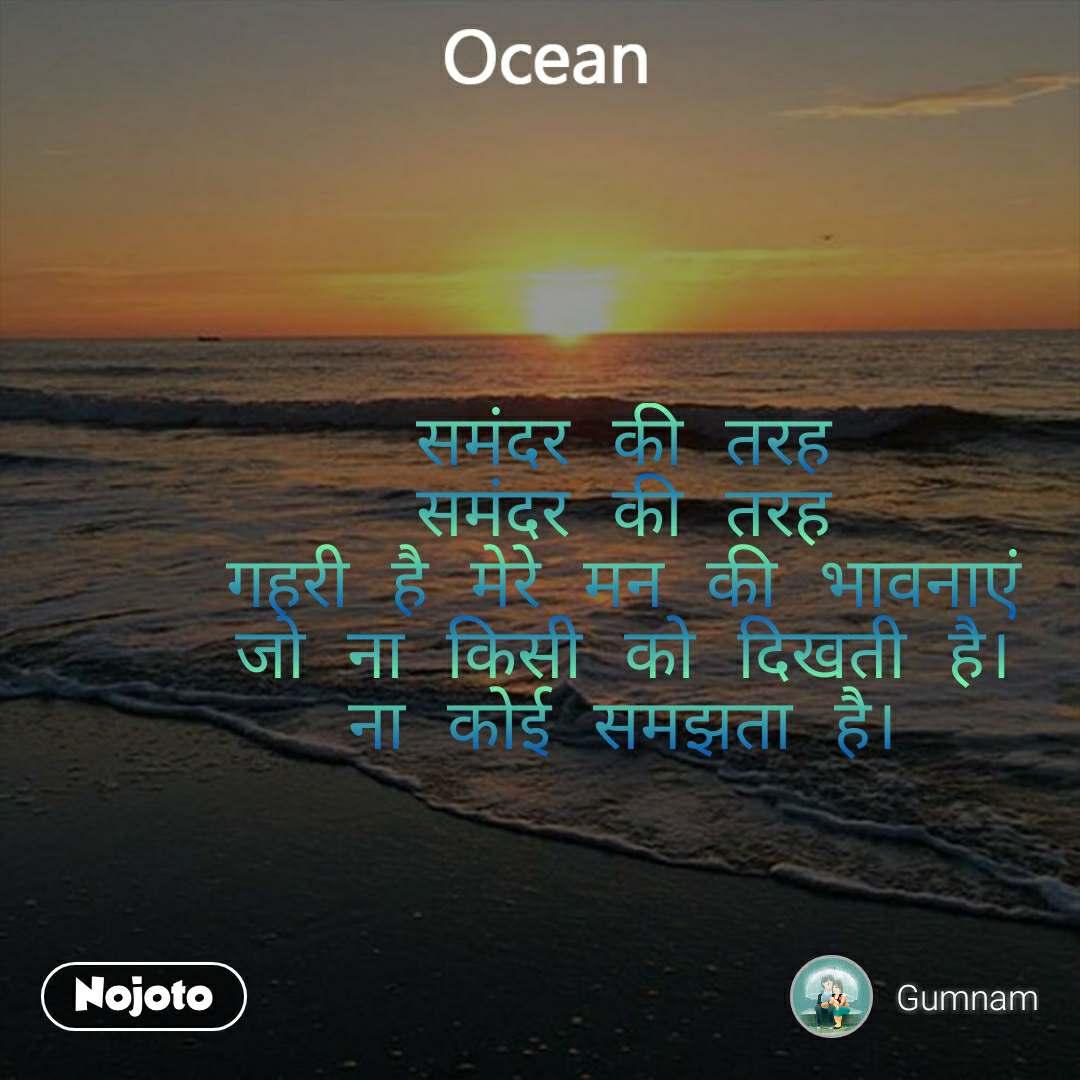 Ocean  समंदर की तरह समंदर की तरह गहरी है मेरे मन की भावनाएं जो ना किसी को दिखती है। ना कोई समझता है।