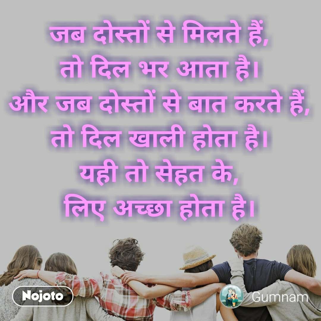 जब दोस्तों से मिलते हैं, तो दिल भर आता है। और जब दोस्तों से बात करते हैं, तो दिल खाली होता है। यही तो सेहत के, लिए अच्छा होता है।