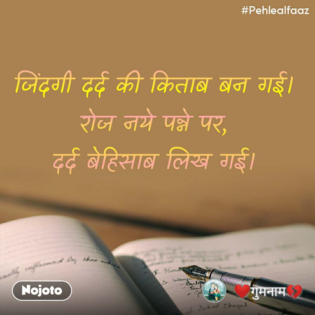 #Pehlealfaaz जिंदगी दर्द की किताब बन गई। रोज नये पन्ने पर, दर्द बेहिसाब लिख गई।