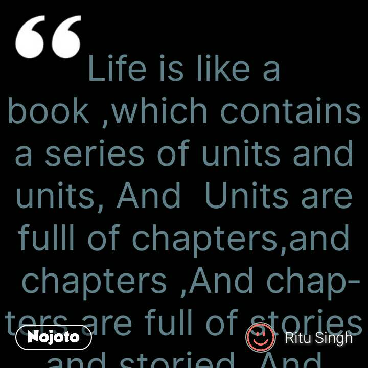 Life is like a book ,which contains a series of units and units, And  Units are fulll of chapters,and chapters ,And chapters are full of stories and storied ,And stories are full of characters and characters ,Charatets face a lots of experiences ,in which some are full of treasure and some are full of cheer and smile ,and some are full of sorrow and sadness but nothing is static ,so don't let you down ,and try and try to read each and every page with full delight ,till the last chapter of the book of life ... #NojotoQuote