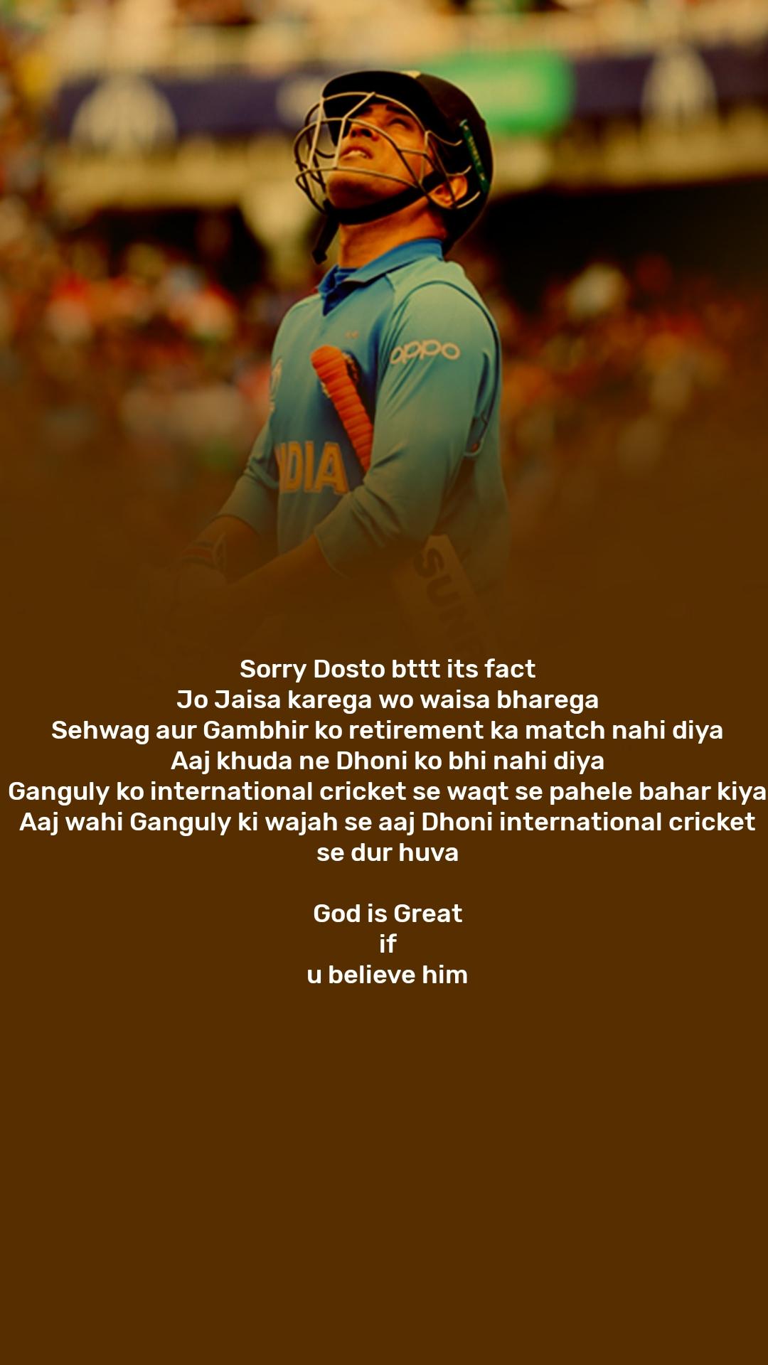 Sorry Dosto bttt its fact Jo Jaisa karega wo waisa bharega Sehwag aur Gambhir ko retirement ka match nahi diya Aaj khuda ne Dhoni ko bhi nahi diya Ganguly ko international cricket se waqt se pahele bahar kiya Aaj wahi Ganguly ki wajah se aaj Dhoni international cricket se dur huva  God is Great if u believe him