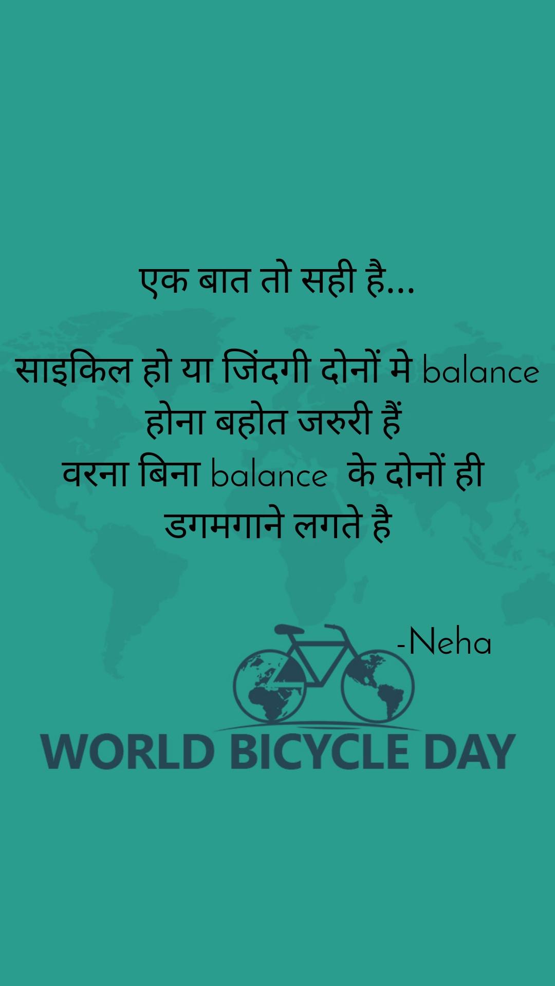 एक बात तो सही है...  साइकिल हो या जिंदगी दोनों मे balance  होना बहोत जरुरी हैं  वरना बिना balance  के दोनों ही  डगमगाने लगते है                                       -Neha