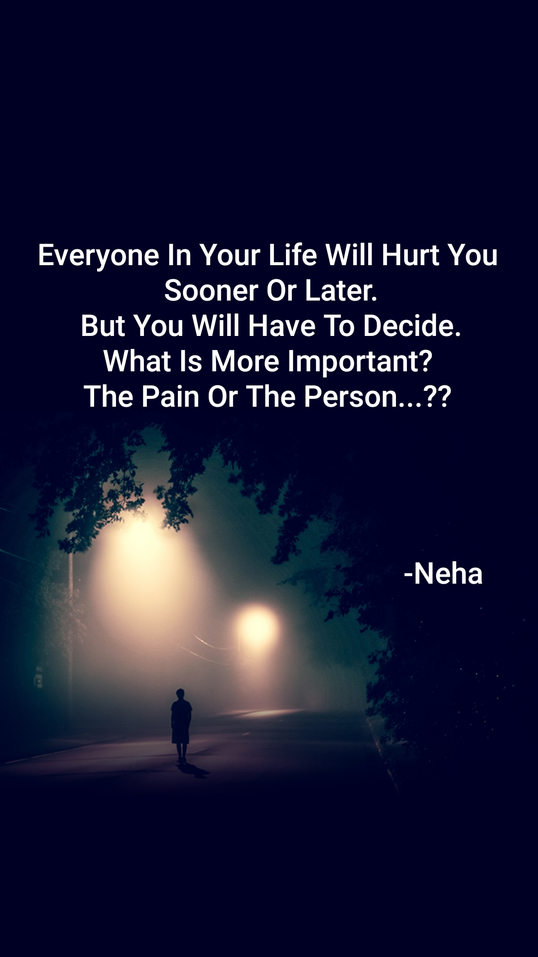 Everyone In Your Life Will Hurt You  Sooner Or Later.  But You Will Have To Decide.  What Is More Important?  The Pain Or The Person...??                                                    -Neha