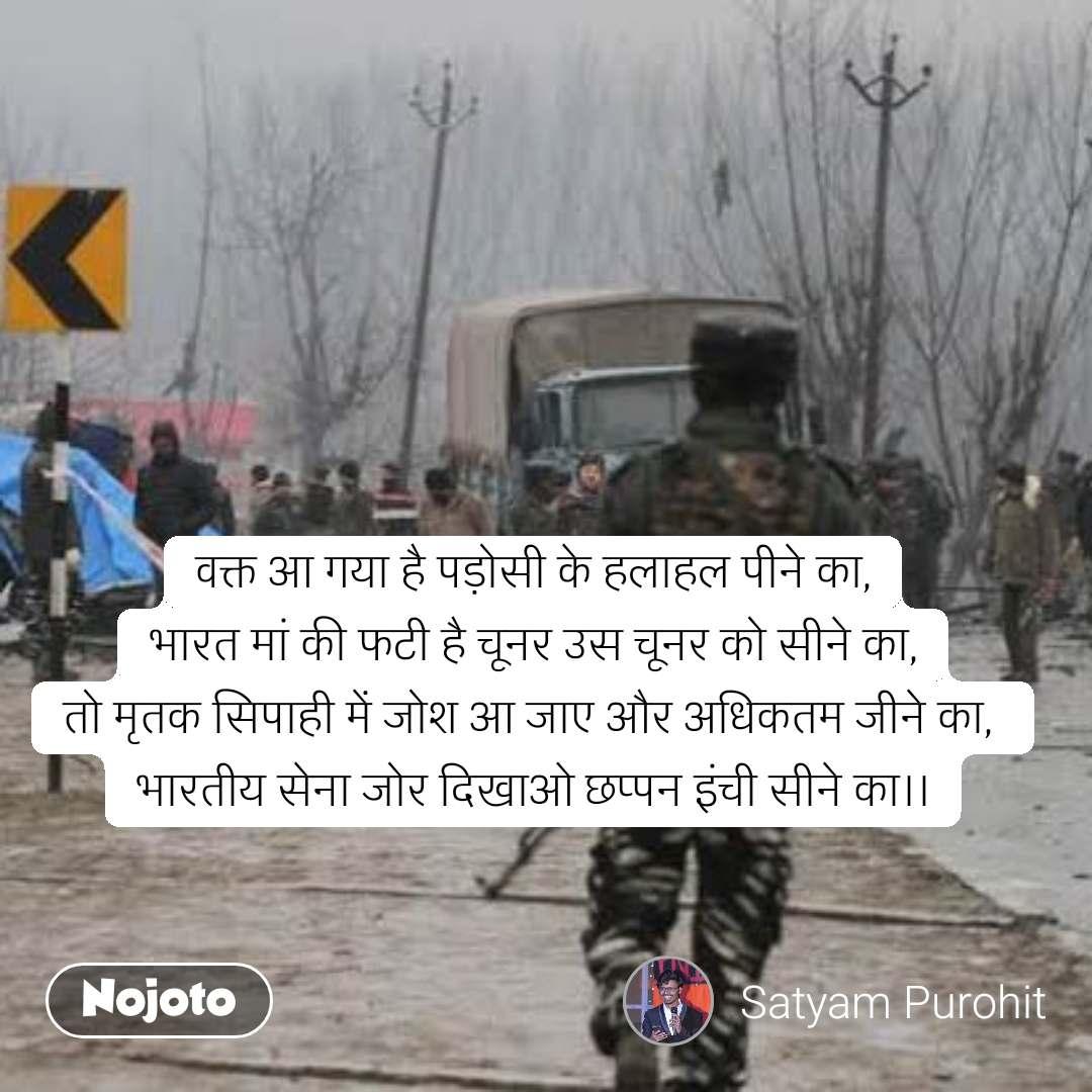 वक्त आ गया है पड़ोसी के हलाहल पीने का, भारत मां की फटी है चूनर उस चूनर को सीने का, तो मृतक सिपाही में जोश आ जाए और अधिकतम जीने का,  भारतीय सेना जोर दिखाओ छप्पन इंची सीने का।।  #NojotoQuote