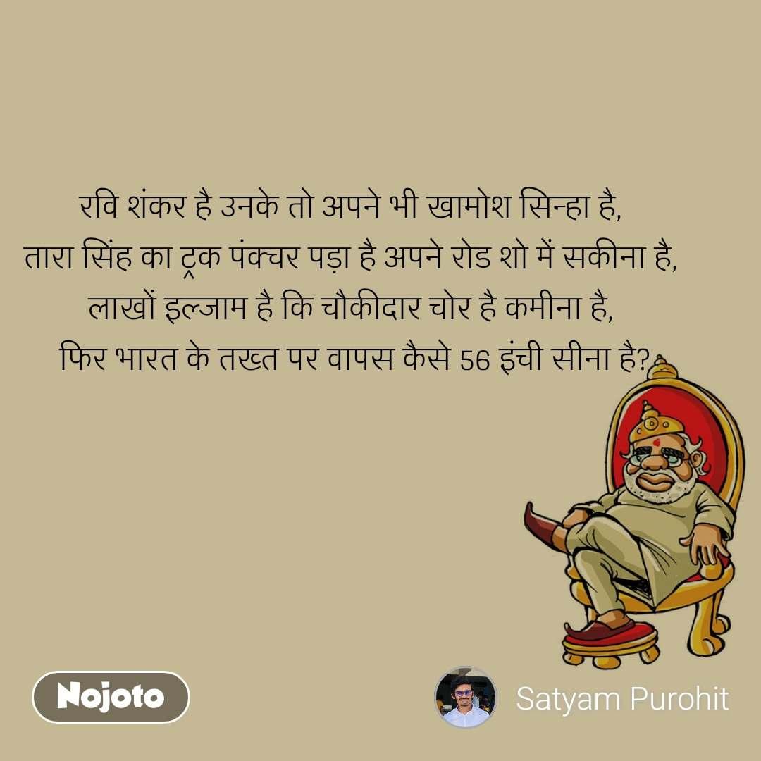रवि शंकर है उनके तो अपने भी खामोश सिन्हा है,  तारा सिंह का ट्रक पंक्चर पड़ा है अपने रोड शो में सकीना है,  लाखों इल्जाम है कि चौकीदार चोर है कमीना है,  फिर भारत के तख्त पर वापस कैसे 56 इंची सीना है?