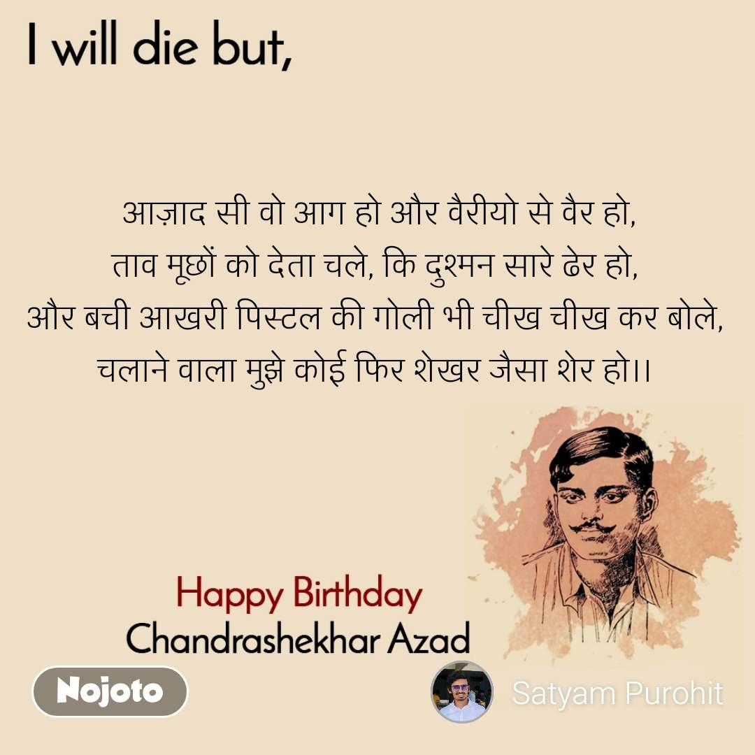 I will die but, Happy Birthday, Chandrashekhar Azad  आज़ाद सी वो आग हो और वैरीयो से वैर हो, ताव मूछों को देता चले, कि दुश्मन सारे ढेर हो, और बची आखरी पिस्टल की गोली भी चीख चीख कर बोले, चलाने वाला मुझे कोई फिर शेखर जैसा शेर हो।।