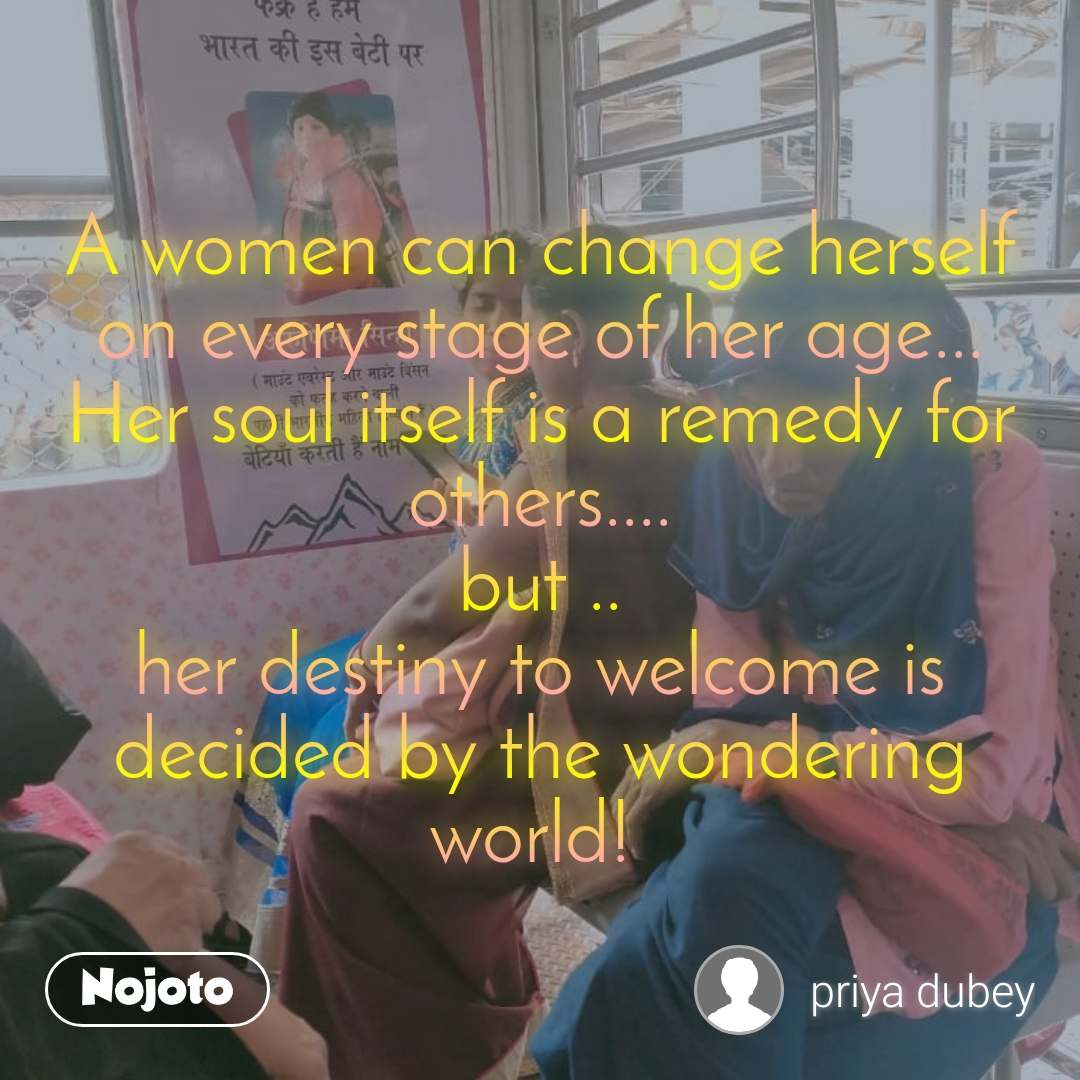 A women can change herself on every stage of her age... Her soul itself is a remedy for others.... but .. her destiny to welcome is decided by the wondering world!