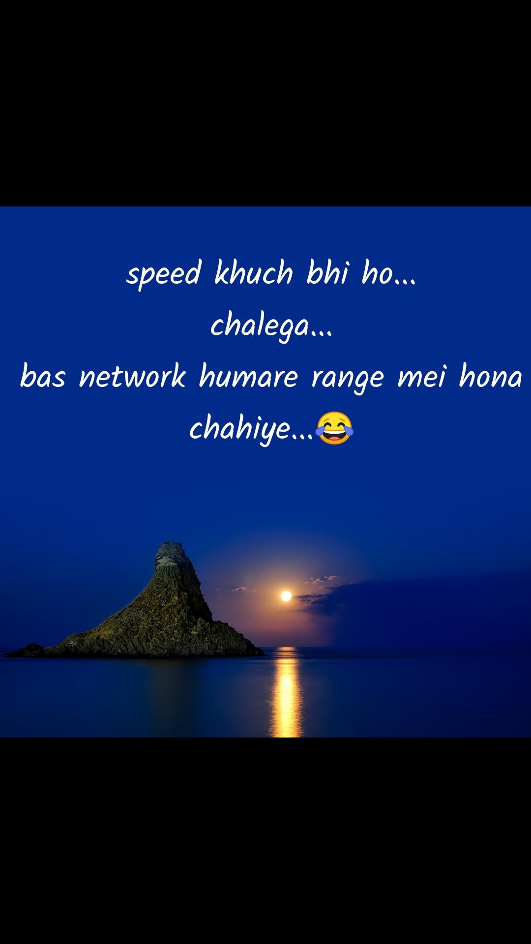 speed khuch bhi ho... chalega... bas network humare range mei hona chahiye...😂