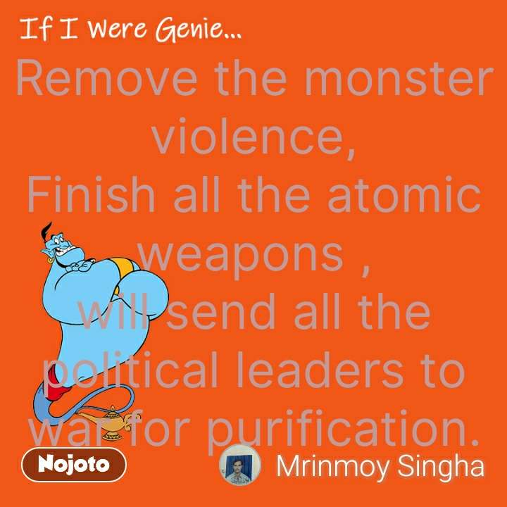 If I were Genie Remove the monster violence, Finish all the atomic weapons , will send all the political leaders to war for purification. #NojotoQuote
