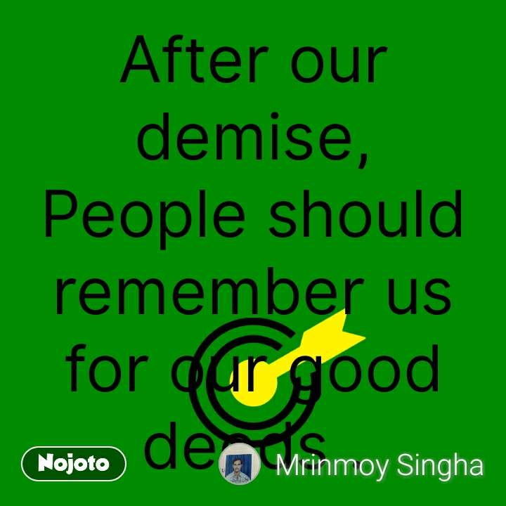 After our demise, People should remember us for our good deeds .