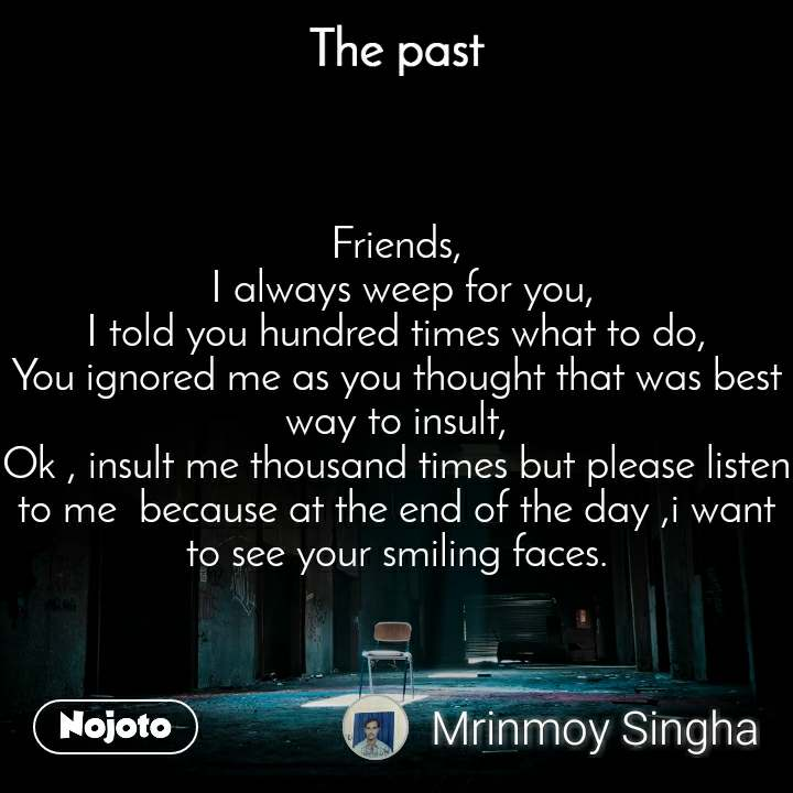 The past Friends,  I always weep for you, I told you hundred times what to do, You ignored me as you thought that was best way to insult, Ok , insult me thousand times but please listen to me  because at the end of the day ,i want to see your smiling faces.