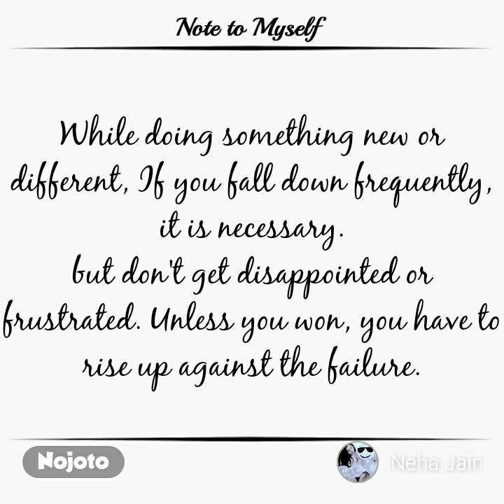 Note to Myself While doing something new or different, If you fall down frequently, it is necessary. but don't get disappointed or frustrated. Unless you won, you have to rise up against the failure.