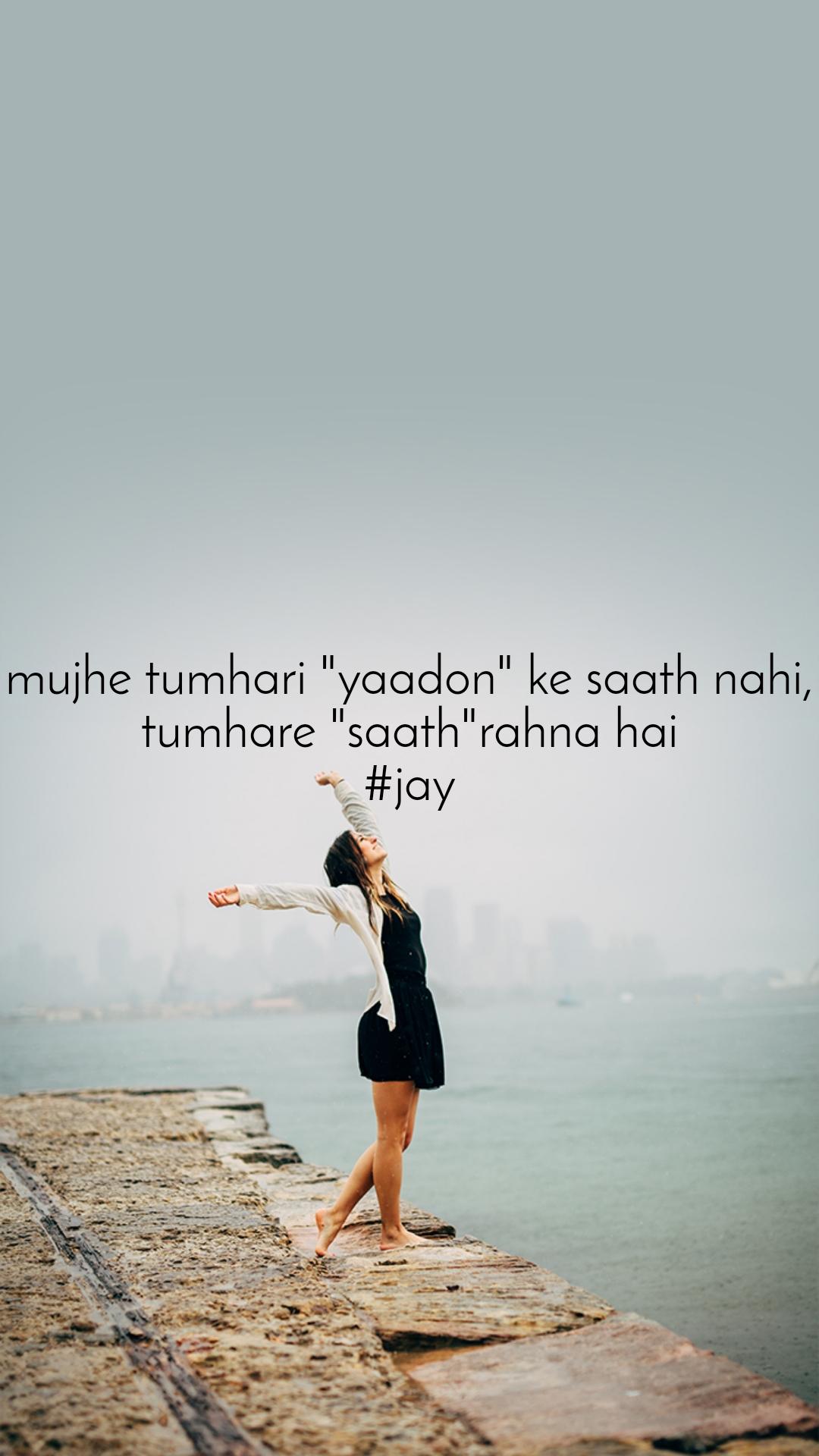 """mujhe tumhari """"yaadon"""" ke saath nahi, tumhare """"saath""""rahna hai #jay"""