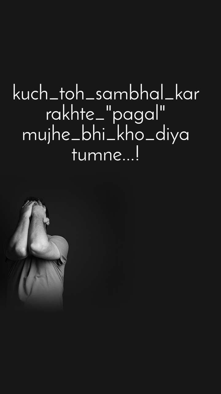 """kuch_toh_sambhal_kar rakhte_""""pagal"""" mujhe_bhi_kho_diya tumne...!"""