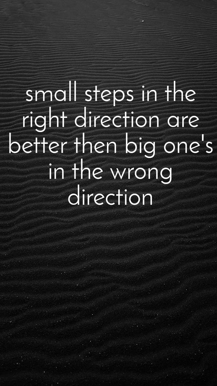 small steps in the  right direction are  better then big one's  in the wrong  direction