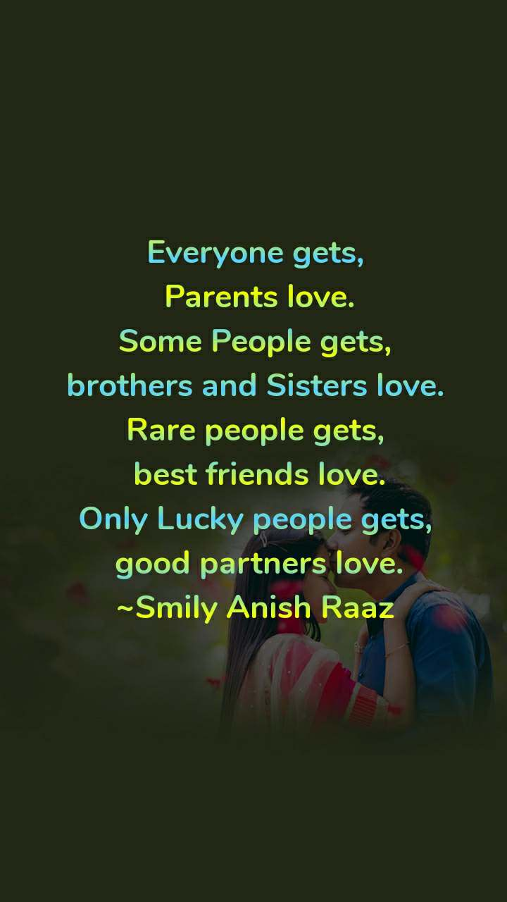 Everyone gets,  Parents love. Some People gets, brothers and Sisters love. Rare people gets,  best friends love. Only Lucky people gets,  good partners love. ~Smily Anish Raaz