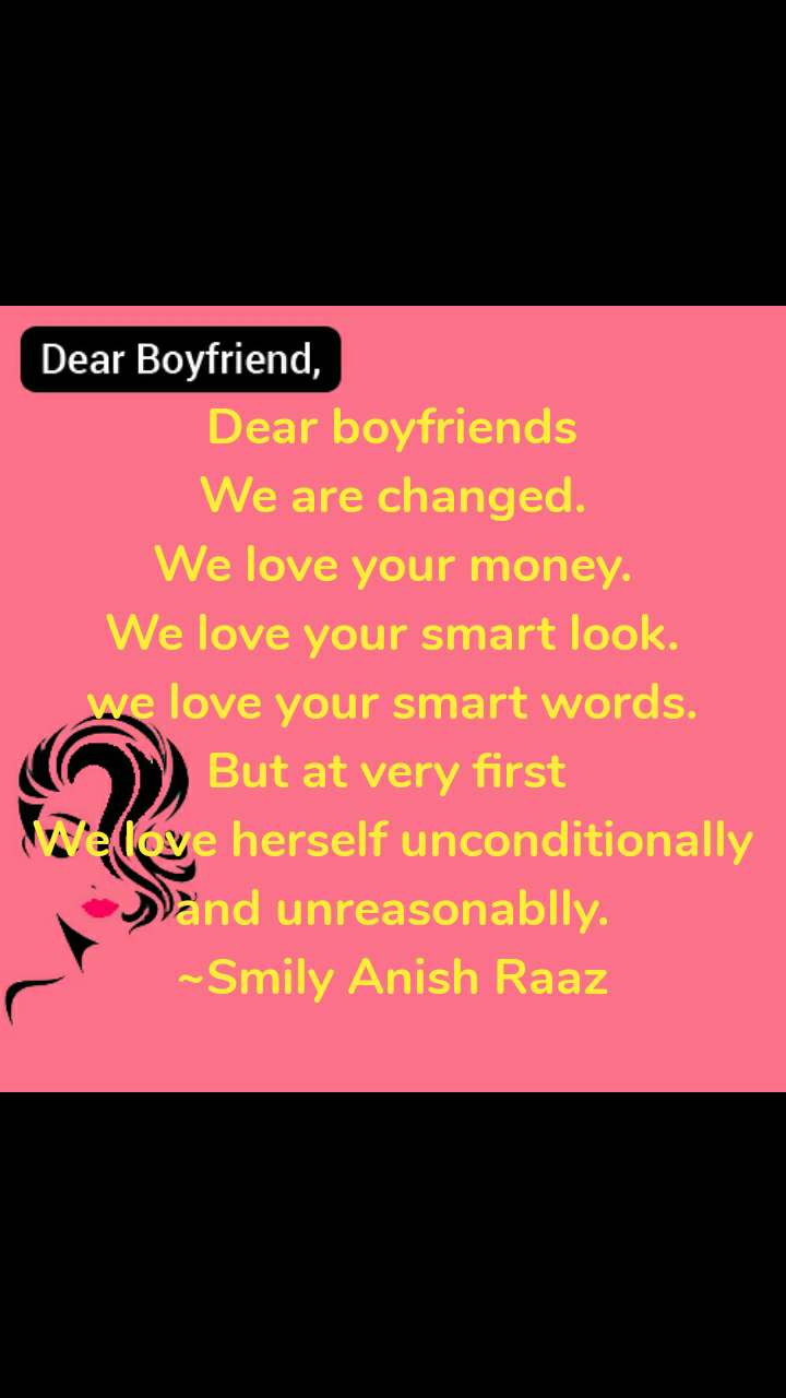 Dear Boyfriend Dear boyfriends We are changed. We love your money. We love your smart look. we love your smart words. But at very first  We love herself unconditionally and unreasonablly. ~Smily Anish Raaz