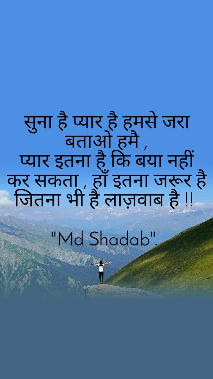 """सुना है प्यार है हमसे जरा बताओ हमै , प्यार इतना है कि बया नहीं कर सकता , हाँ इतना जरूर है जितना भी है लाज़वाब है !!   """"Md Shadab""""."""