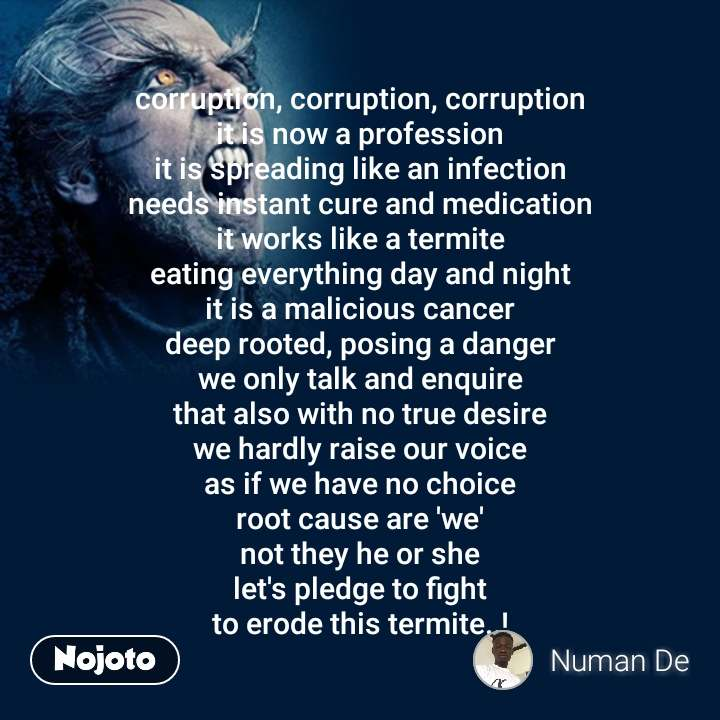 corruption, corruption, corruption it is now a profession it is spreading like an infection needs instant cure and medication it works like a termite eating everything day and night it is a malicious cancer deep rooted, posing a danger we only talk and enquire that also with no true desire we hardly raise our voice as if we have no choice root cause are 'we' not they he or she let's pledge to fight to erode this termite..! #NojotoQuote
