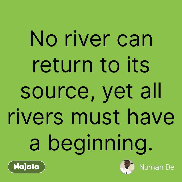 Miss You Quotes No river can return to its source, yet all rivers must have a beginning. #NojotoQuote